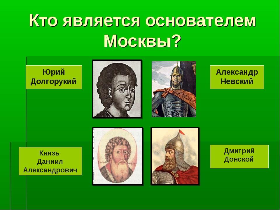 Кто является основателем Москвы? Юрий Долгорукий Александр Невский Князь Дани...