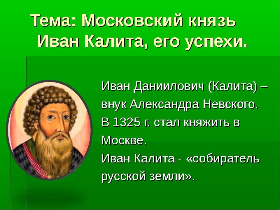 Тема: Московский князь Иван Калита, его успехи. Иван Даниилович (Калита) – вн...