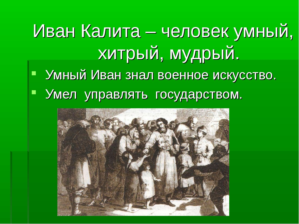 Иван Калита – человек умный, хитрый, мудрый. Умный Иван знал военное искусст...