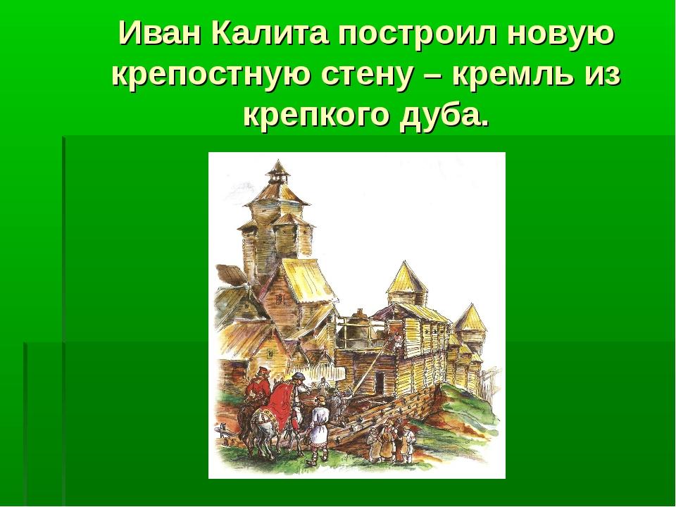 Иван Калита построил новую крепостную стену – кремль из крепкого дуба.