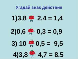 1)3,8 – 2,4 = 1,4 2)0,6 + 0,3 = 0,9 3) 10 - 0,5 = 9,5 Угадай знак действия 4