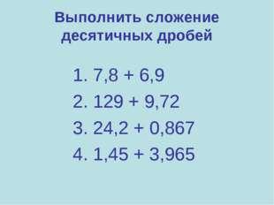 Выполнить сложение десятичных дробей 1. 7,8 + 6,9 2. 129 + 9,72 3. 24,2 + 0,8