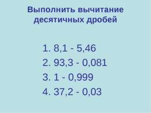 Выполнить вычитание десятичных дробей 1. 8,1 - 5,46 2. 93,3 - 0,081 3. 1 - 0,