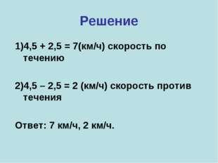 Решение 1)4,5 + 2,5 = 7(км/ч) скорость по течению 2)4,5 – 2,5 = 2 (км/ч) скор