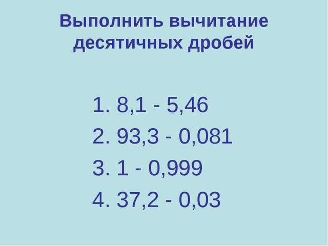 Выполнить вычитание десятичных дробей 1. 8,1 - 5,46 2. 93,3 - 0,081 3. 1 - 0,...