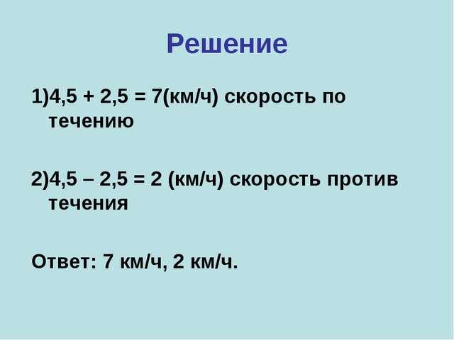 Решение 1)4,5 + 2,5 = 7(км/ч) скорость по течению 2)4,5 – 2,5 = 2 (км/ч) скор...
