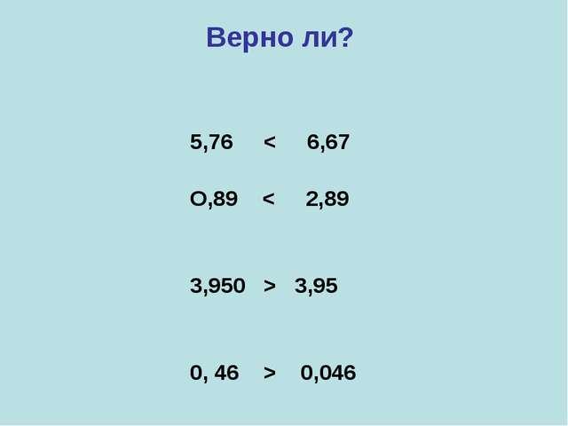 Верно ли? 5,76 < 6,67 О,89 < 2,89 3,950 > 3,95 0, 46 > 0,046