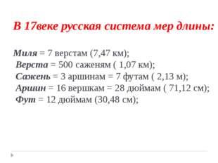 В 17веке русская система мер длины: Миля = 7 верстам (7,47 км); Верста = 500