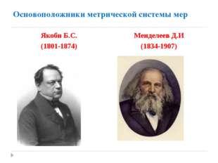 Основоположники метрической системы мер Якоби Б.С. (1801-1874) Менделеев Д.И