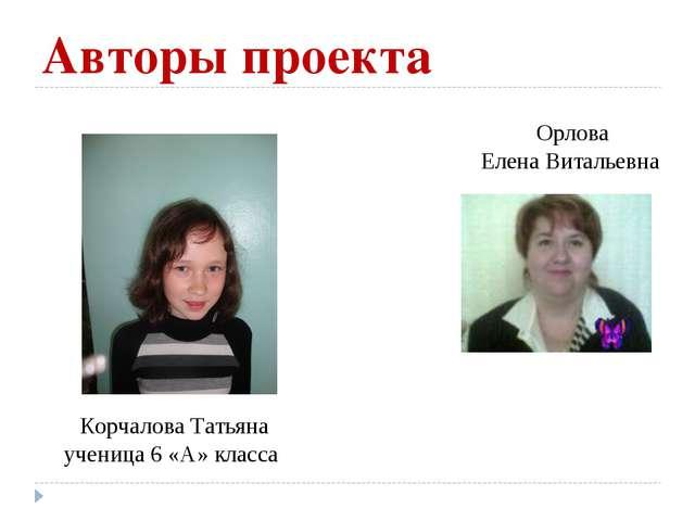 Авторы проекта Корчалова Татьяна ученица 6 «А» класса Орлова Елена Витальевна