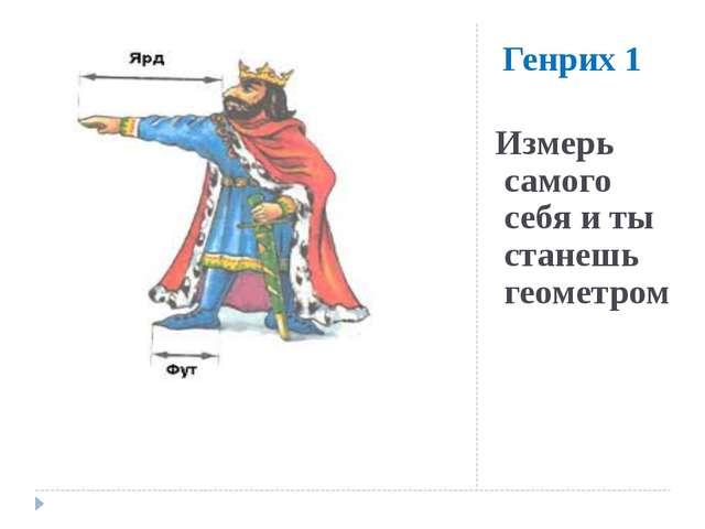 Генрих 1 Измерь самого себя и ты станешь геометром