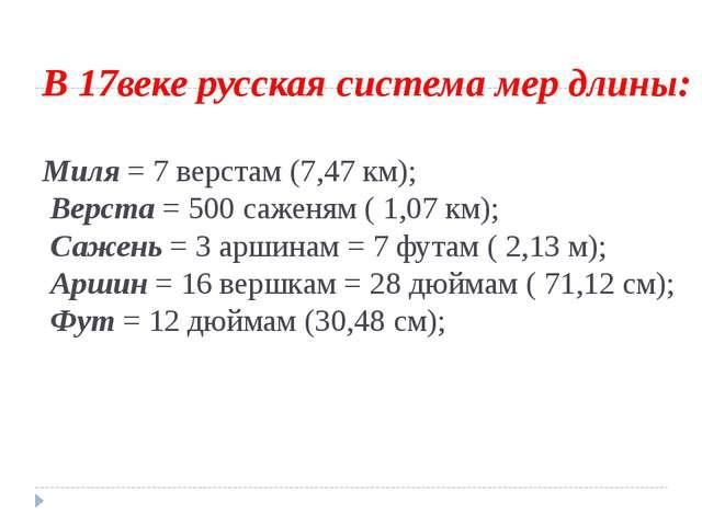В 17веке русская система мер длины: Миля = 7 верстам (7,47 км); Верста = 500...
