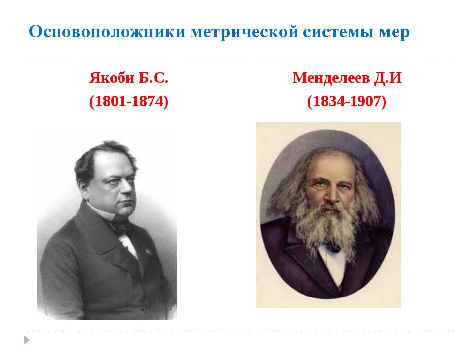 Основоположники метрической системы мер Якоби Б.С. (1801-1874) Менделеев Д.И...