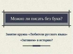 Можно ли писать без букв? Занятие кружка «Любители русского языка» «Заглянем»