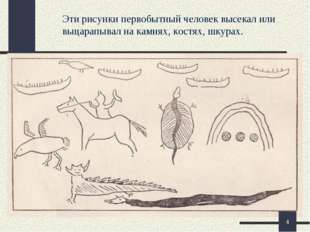 Эти рисунки первобытный человек высекал или выцарапывал на камнях, костях, шк