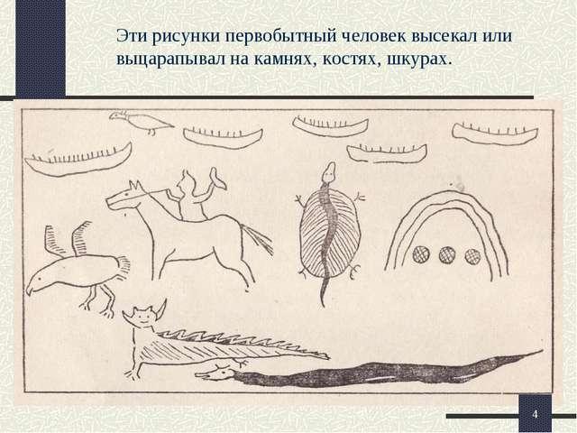 Эти рисунки первобытный человек высекал или выцарапывал на камнях, костях, шк...