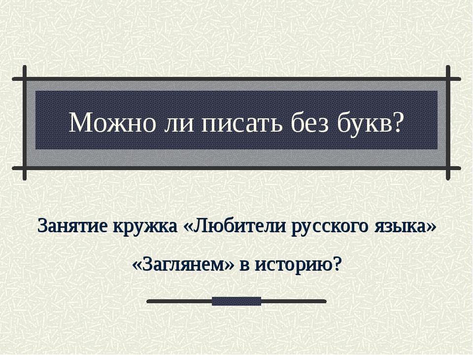 Можно ли писать без букв? Занятие кружка «Любители русского языка» «Заглянем»...
