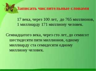 Записать числительные словами 17 века, через 100 лет, до 765 миллионов, 1 ми