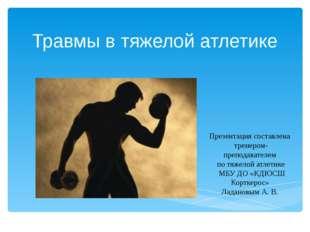 Травмы в тяжелой атлетике Презентация составлена тренером- преподавателем по