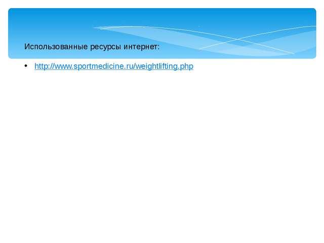 Использованные ресурсы интернет: http://www.sportmedicine.ru/weightlifting.php
