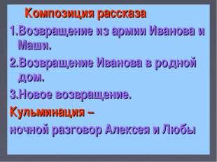 Композиция рассказа 1.Возвращение из армии Иванова и Маши. 2.Возвращение Ива