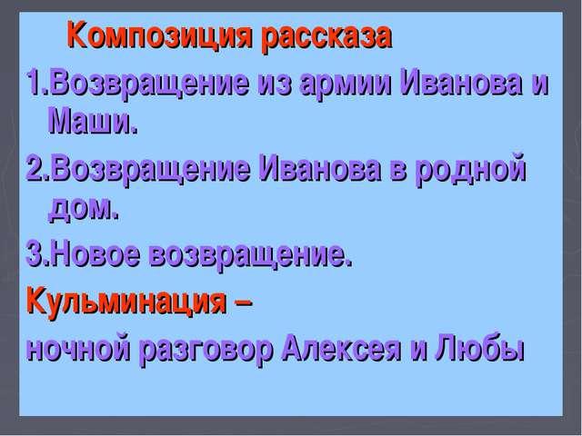 Композиция рассказа 1.Возвращение из армии Иванова и Маши. 2.Возвращение Ива...