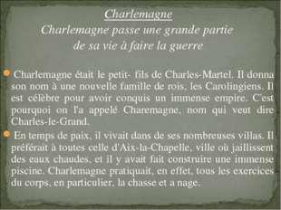 Charlemagne Charlemagne passe une grande partie de sa vie à faire la guerre C
