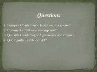Questions 1. Poirquoi Charlemagne faisait — il la guerre? 2. Comment en fut