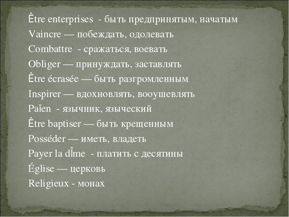Être enterprises - быть предпринятым, начатым Vaincre — побеждать, одолевать...