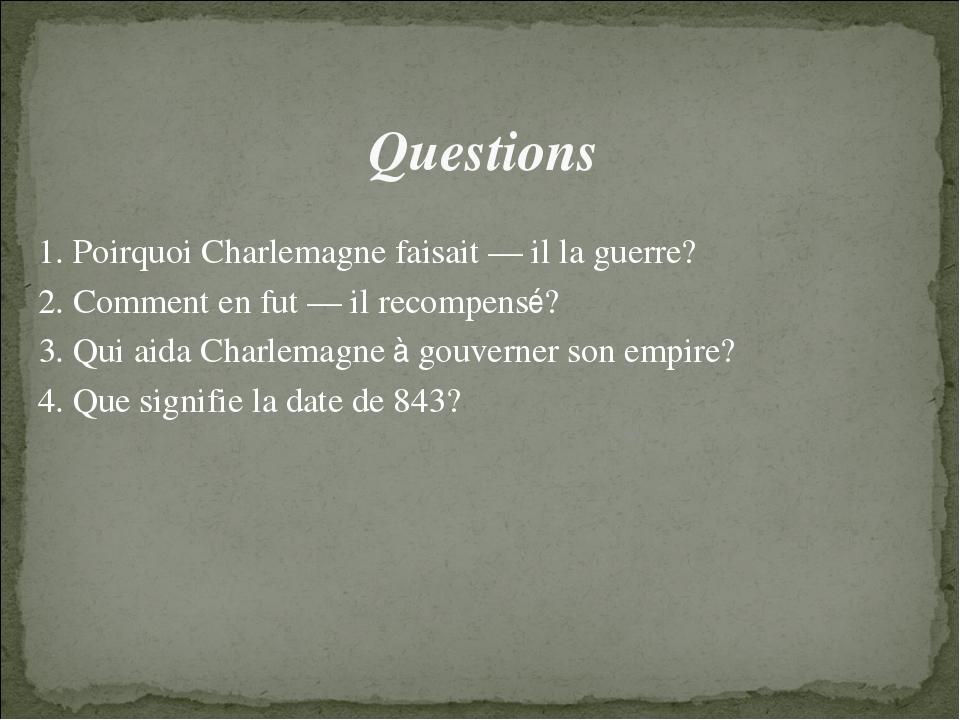 Questions 1. Poirquoi Charlemagne faisait — il la guerre? 2. Comment en fut...