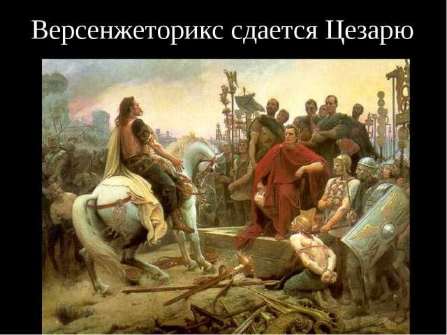 Версенжеторикс сдается Цезарю