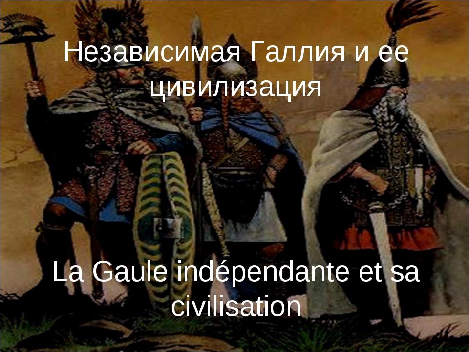 Независимая Галлия и ее цивилизация La Gaule indépendante et sa civilisation