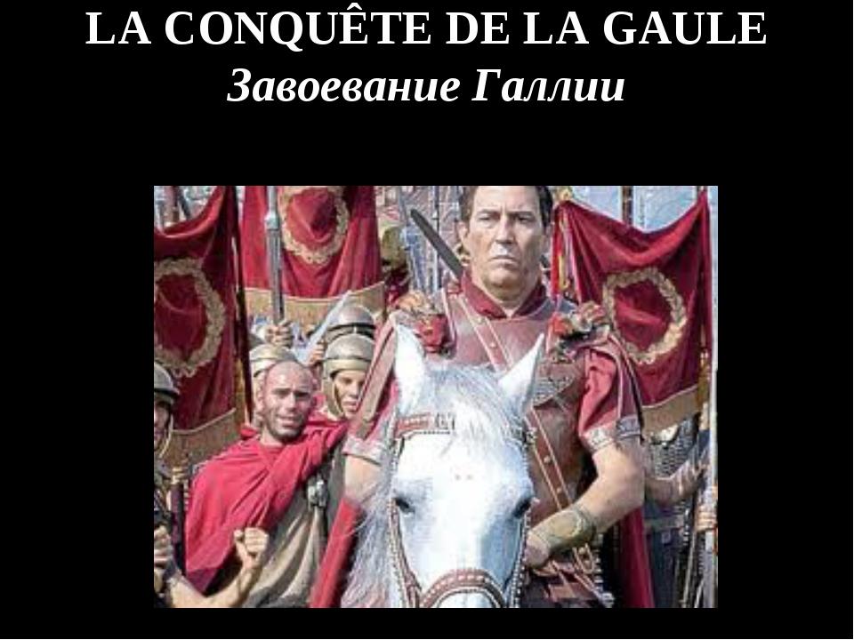 LA CONQUÊTE DE LA GAULE Завоевание Галлии