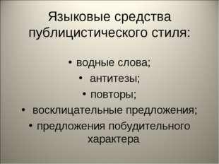Языковые средства публицистического стиля: водные слова; антитезы; повторы; в