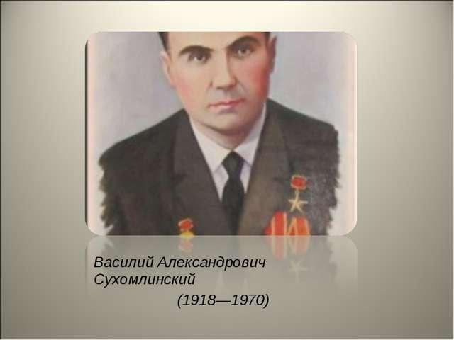 Василий Александрович Сухомлинский (1918—1970)
