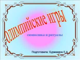 символика и ритуалы Подготовила: Бурмакина Е.А.