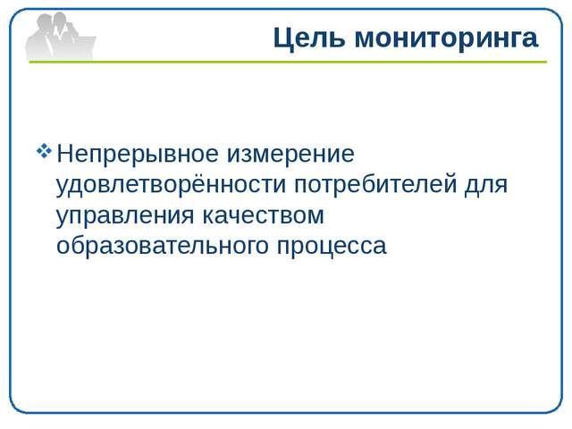 Цель мониторинга Непрерывное измерение удовлетворённости потребителей для упр...