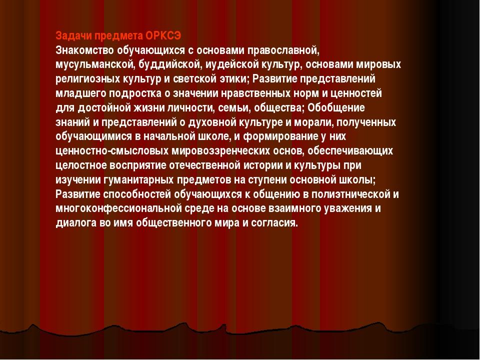 Задачи предмета ОРКСЭ Знакомство обучающихся с основами православной, мусульм...