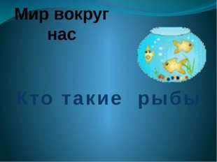 Мир вокруг нас Кто такие рыбы