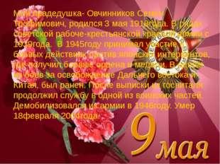 Мой прадедушка- Овчинников Семён Трофимович, родился 3 мая 1918года. В рядах