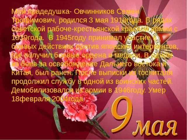 Мой прадедушка- Овчинников Семён Трофимович, родился 3 мая 1918года. В рядах...