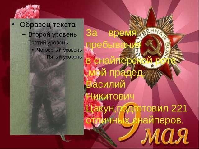 За время пребывания в снайперской роте ,мой прадед, Василий Никитович Цакун,...