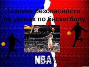 Техника безопасности на уроках по баскетболу Ялдыгина Надежда Николаевна учит