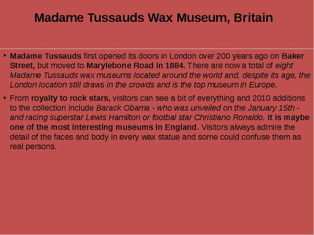 Madame Tussauds Wax Museum, Britain  Madame Tussauds first opened its doors i...