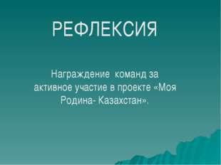 РЕФЛЕКСИЯ Награждение команд за активное участие в проекте «Моя Родина- Казах
