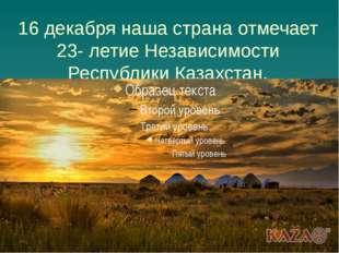 16 декабря наша страна отмечает 23- летие Независимости Республики Казахстан.