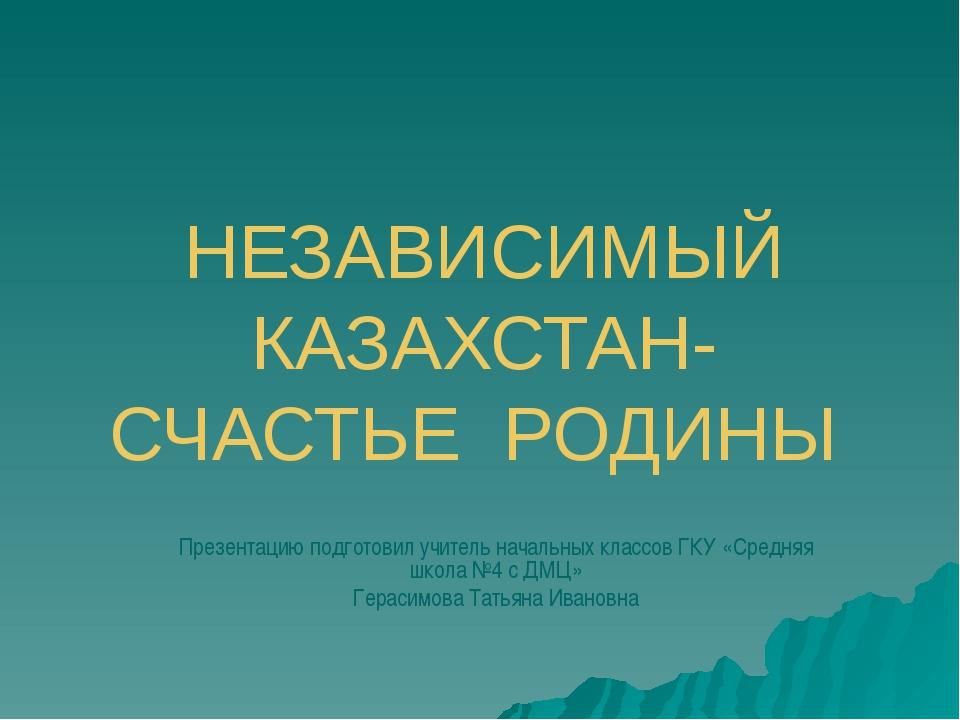НЕЗАВИСИМЫЙ КАЗАХСТАН- СЧАСТЬЕ РОДИНЫ Презентацию подготовил учитель начальны...