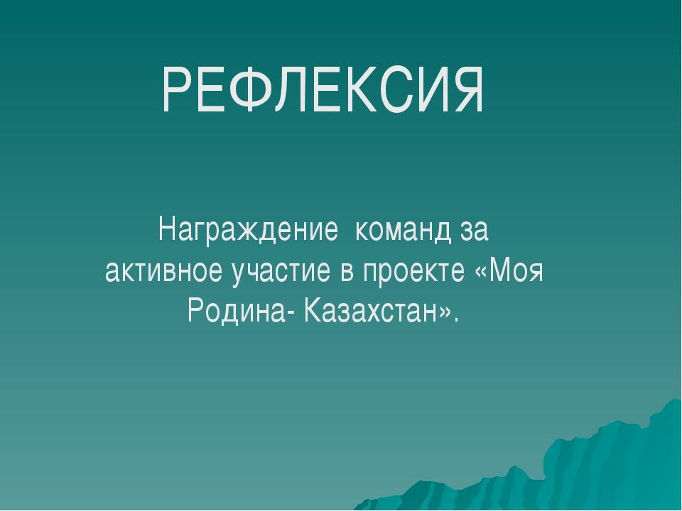 РЕФЛЕКСИЯ Награждение команд за активное участие в проекте «Моя Родина- Казах...
