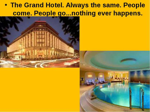 The Grand Hotel. Always the same. People come. People go...nothing ever happe...