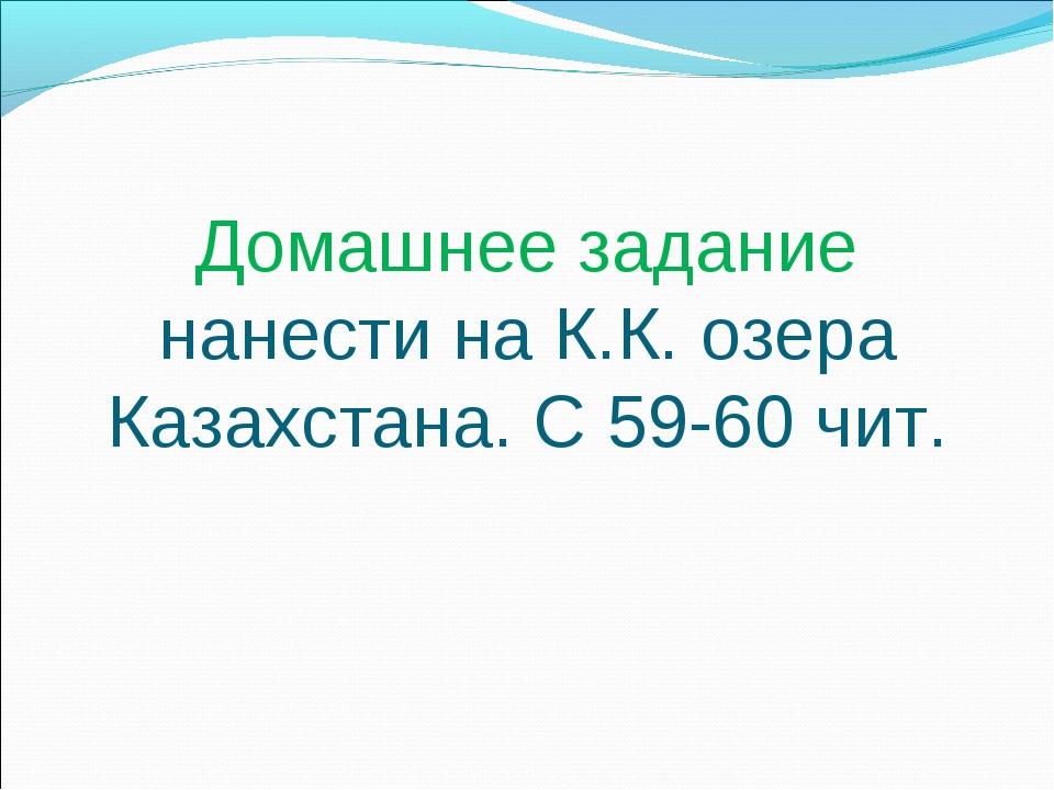Домашнее задание нанести на К.К. озера Казахстана. С 59-60 чит.